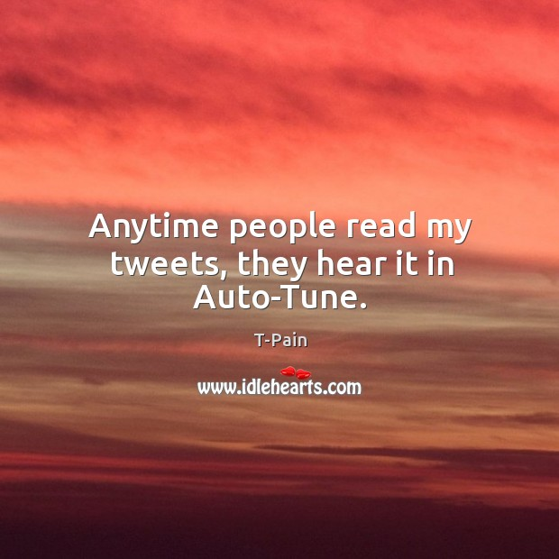Anytime people read my tweets, they hear it in Auto-Tune. T-Pain Picture Quote