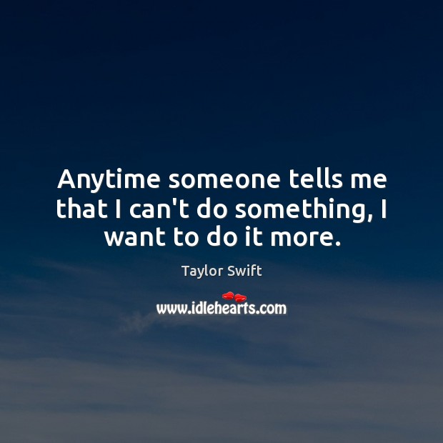 Anytime someone tells me that I can't do something, I want to do it more. Image
