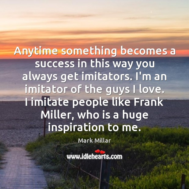 Anytime something becomes a success in this way you always get imitators. Image