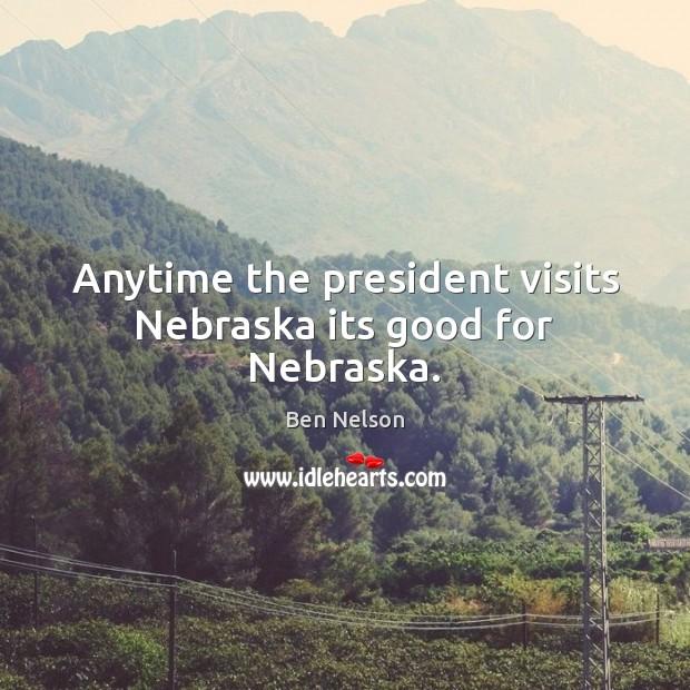 Anytime the president visits Nebraska its good for Nebraska. Ben Nelson Picture Quote