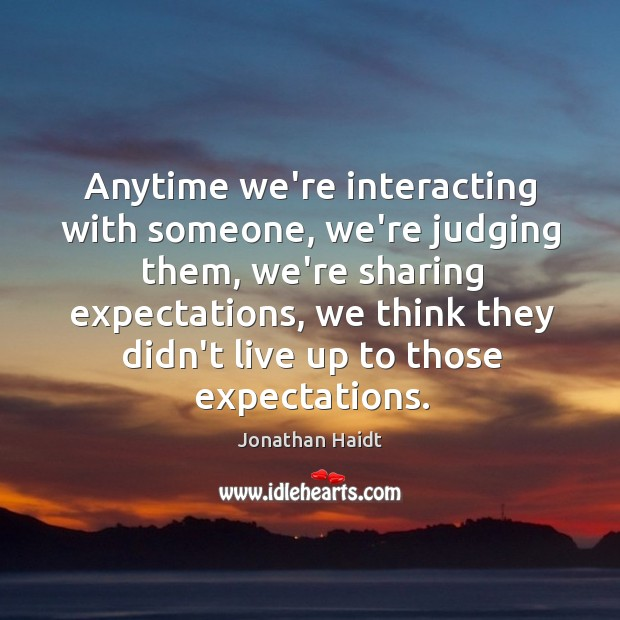 Image, Anytime we're interacting with someone, we're judging them, we're sharing expectations, we