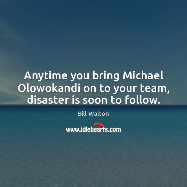 Anytime you bring Michael Olowokandi on to your team, disaster is soon to follow. Bill Walton Picture Quote