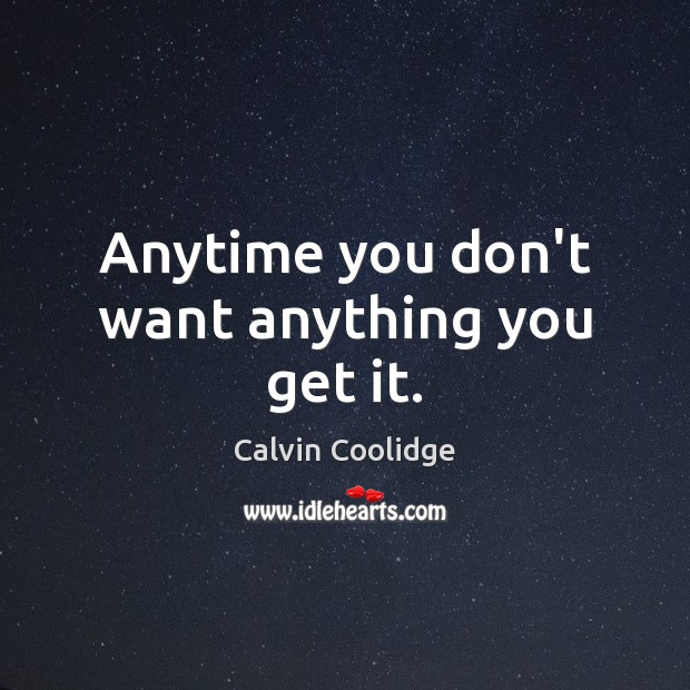 Anytime you don't want anything you get it. Calvin Coolidge Picture Quote