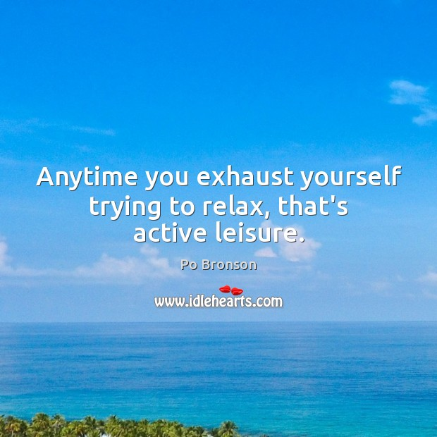 Anytime you exhaust yourself trying to relax, that's active leisure. Po Bronson Picture Quote