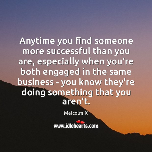 Anytime you find someone more successful than you are, especially when you're Malcolm X Picture Quote