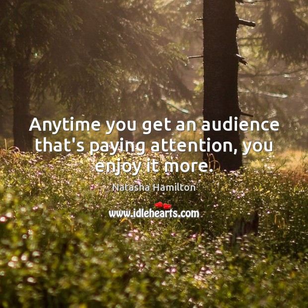 Anytime you get an audience that's paying attention, you enjoy it more. Image