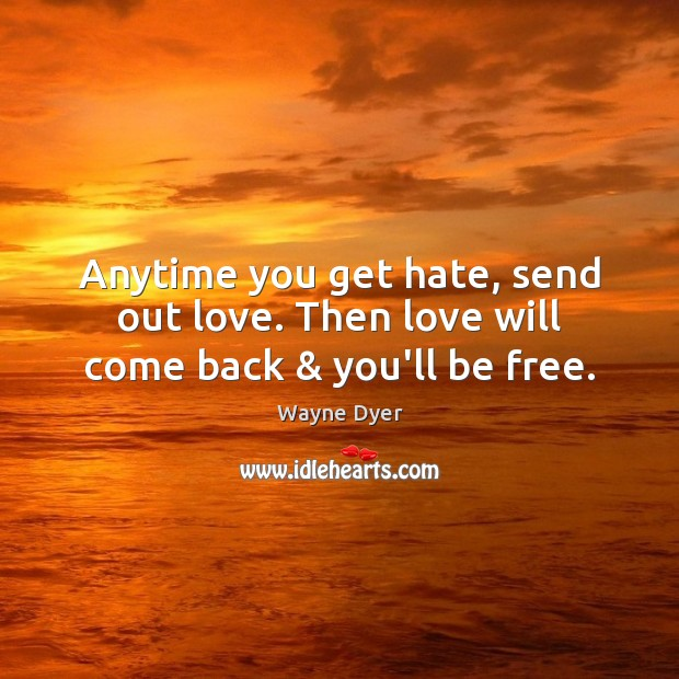 Image, Anytime you get hate, send out love. Then love will come back & you'll be free.