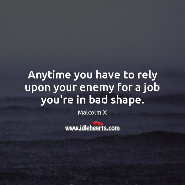 Anytime you have to rely upon your enemy for a job you're in bad shape. Malcolm X Picture Quote