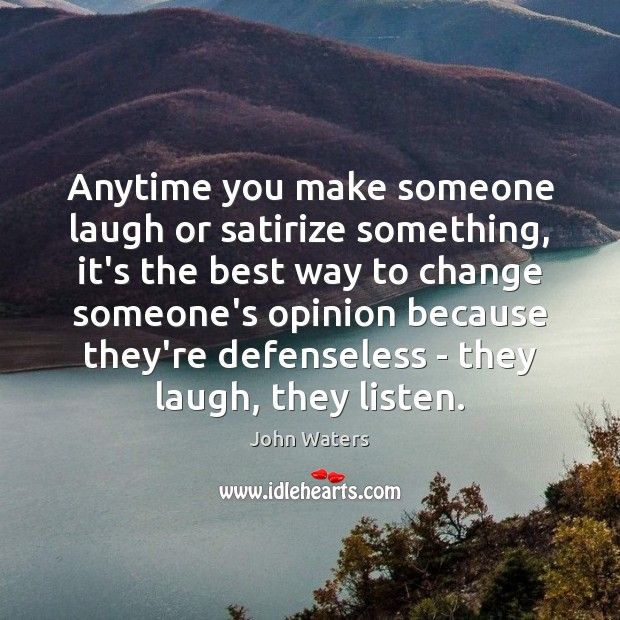 Anytime you make someone laugh or satirize something, it's the best way John Waters Picture Quote