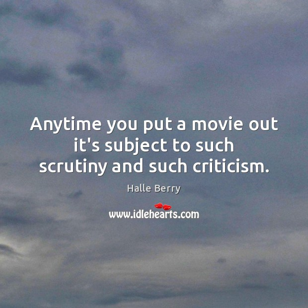 Anytime you put a movie out it's subject to such scrutiny and such criticism. Image