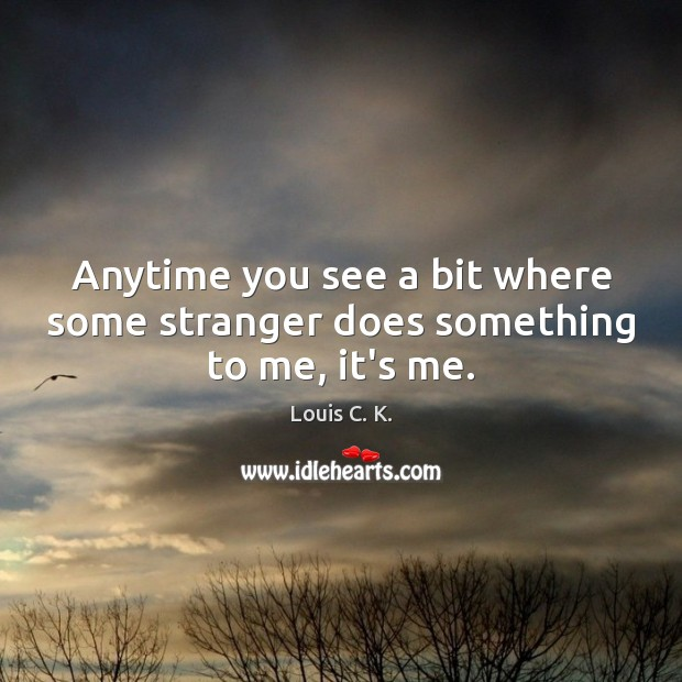 Anytime you see a bit where some stranger does something to me, it's me. Louis C. K. Picture Quote