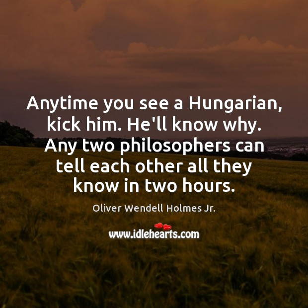 Anytime you see a Hungarian, kick him. He'll know why. Any two Oliver Wendell Holmes Jr. Picture Quote