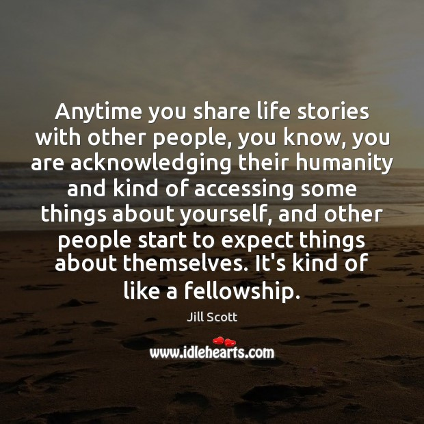 Image, Anytime you share life stories with other people, you know, you are
