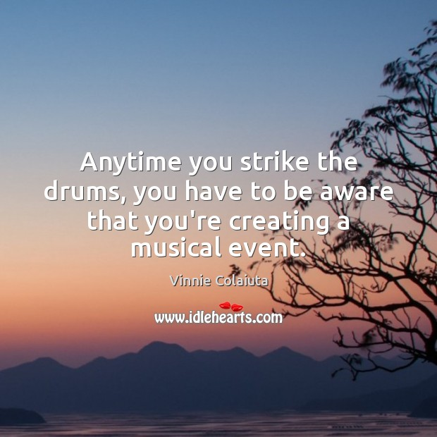 Anytime you strike the drums, you have to be aware that you're creating a musical event. Vinnie Colaiuta Picture Quote