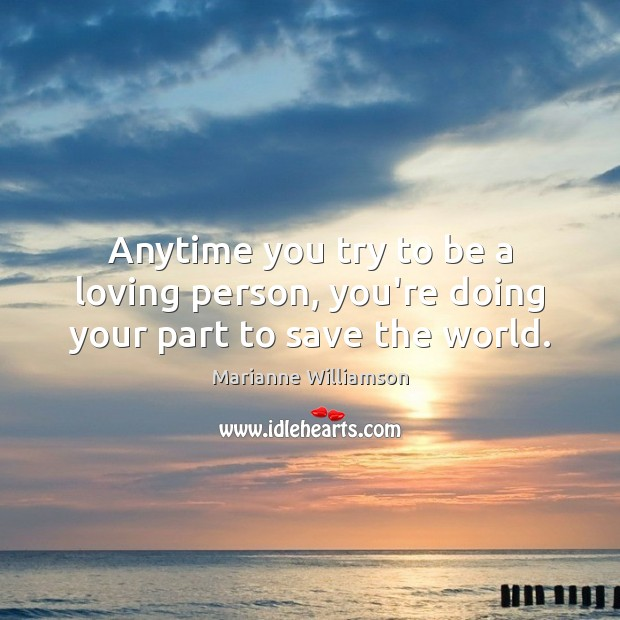 Anytime you try to be a loving person, you're doing your part to save the world. Marianne Williamson Picture Quote