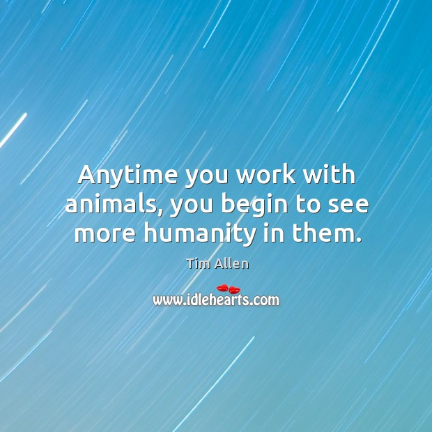 Anytime you work with animals, you begin to see more humanity in them. Image