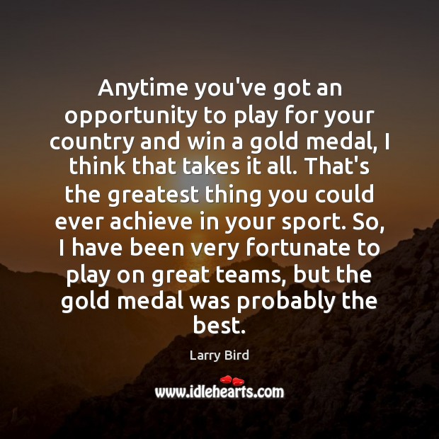 Anytime you've got an opportunity to play for your country and win Larry Bird Picture Quote