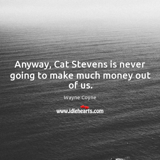 Anyway, cat stevens is never going to make much money out of us. Wayne Coyne Picture Quote