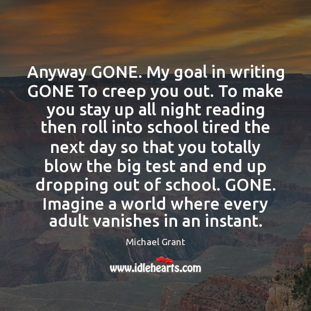 Image, Anyway GONE. My goal in writing GONE To creep you out. To