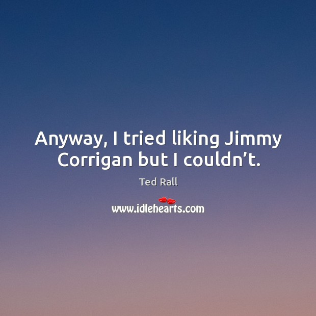 Anyway, I tried liking jimmy corrigan but I couldn't. Ted Rall Picture Quote