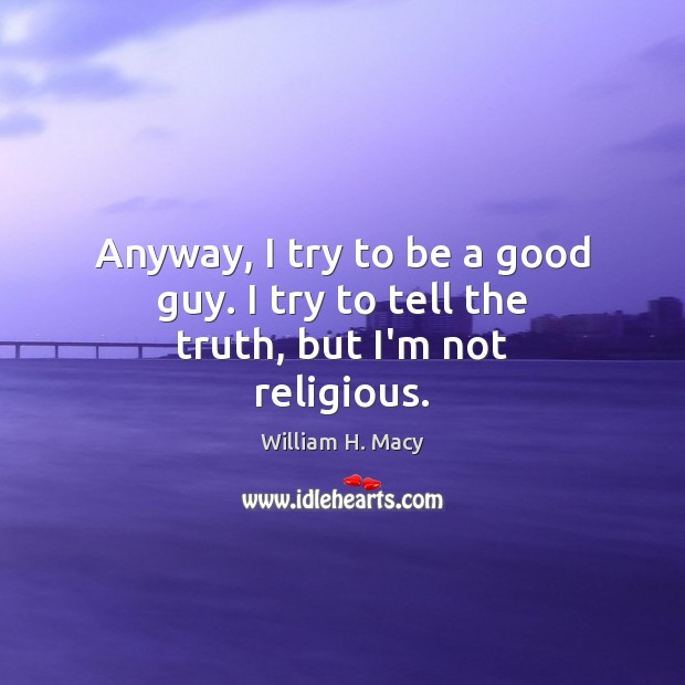 Image, Anyway, I try to be a good guy. I try to tell the truth, but I'm not religious.