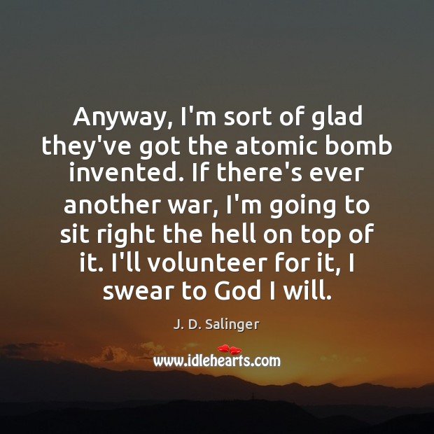 Image, Anyway, I'm sort of glad they've got the atomic bomb invented. If