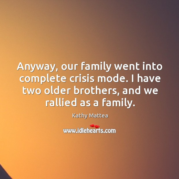 Anyway, our family went into complete crisis mode. I have two older brothers, and we rallied as a family. Image