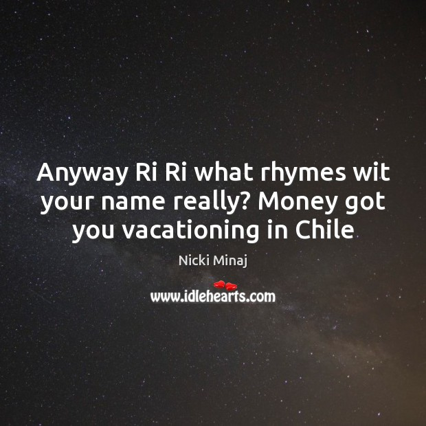 Anyway Ri Ri what rhymes wit your name really? Money got you vacationing in Chile Image