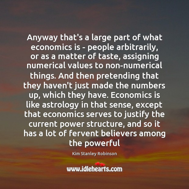 Anyway that's a large part of what economics is – people arbitrarily, Kim Stanley Robinson Picture Quote