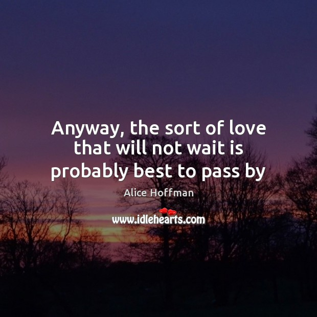 Anyway, the sort of love that will not wait is probably best to pass by Alice Hoffman Picture Quote