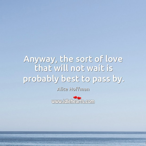 Anyway, the sort of love that will not wait is probably best to pass by. Image