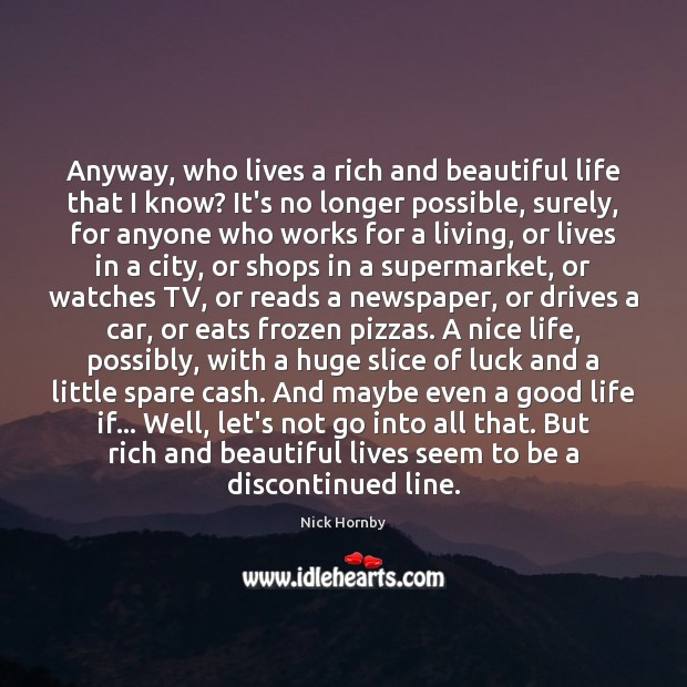 Anyway, who lives a rich and beautiful life that I know? It's Nick Hornby Picture Quote