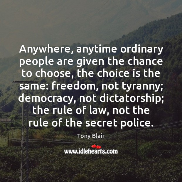 Anywhere, anytime ordinary people are given the chance to choose, the choice Tony Blair Picture Quote