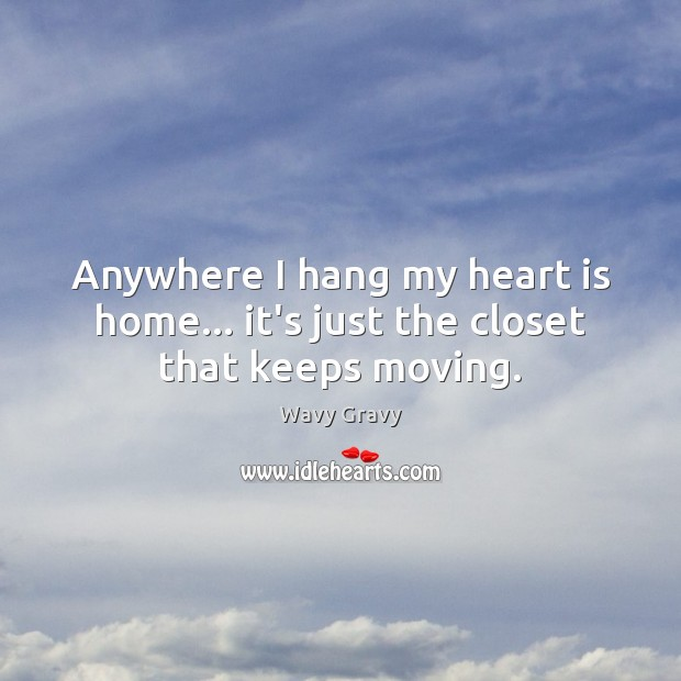 Anywhere I hang my heart is home… it's just the closet that keeps moving. Wavy Gravy Picture Quote