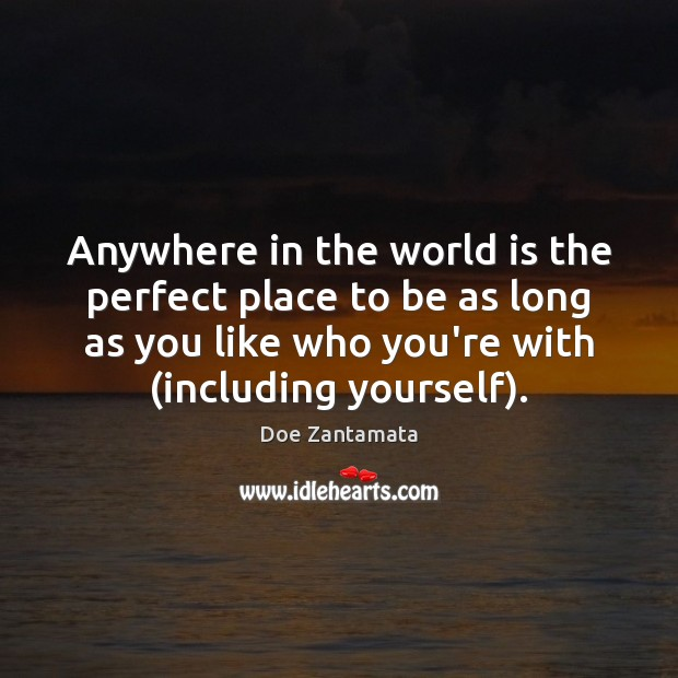 Anywhere in the world is the perfect place to be as long as you like who you're with. Doe Zantamata Picture Quote