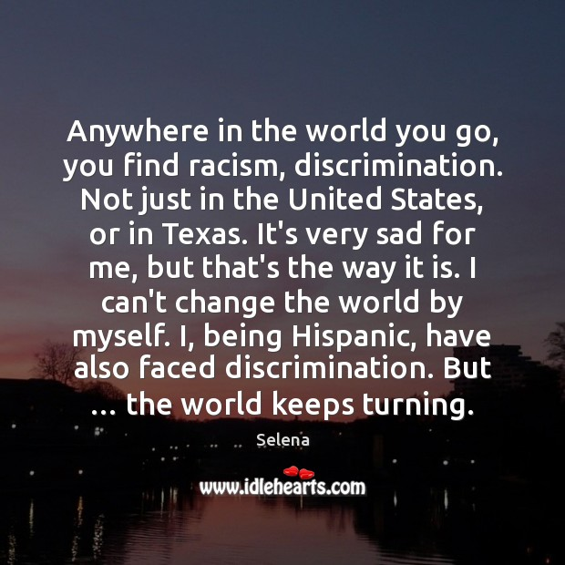 Anywhere in the world you go, you find racism, discrimination. Not just Selena Picture Quote