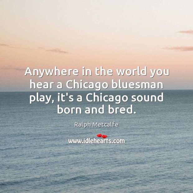 Anywhere in the world you hear a Chicago bluesman play, it's a Image