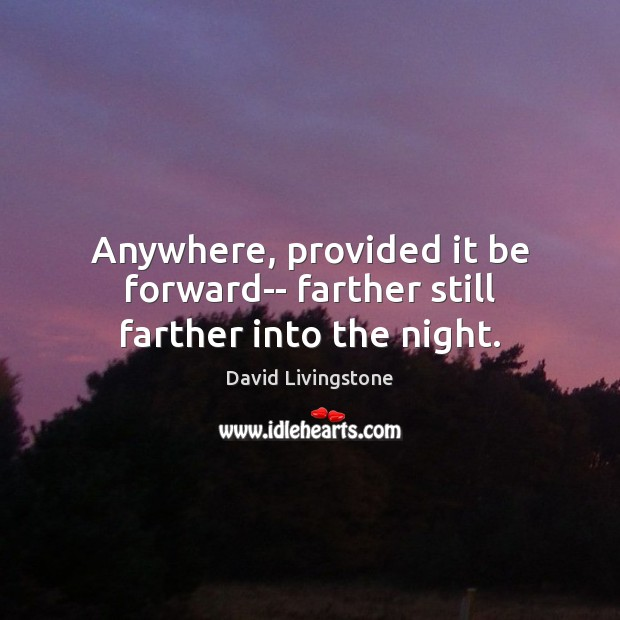 Anywhere, provided it be forward– farther still farther into the night. Image