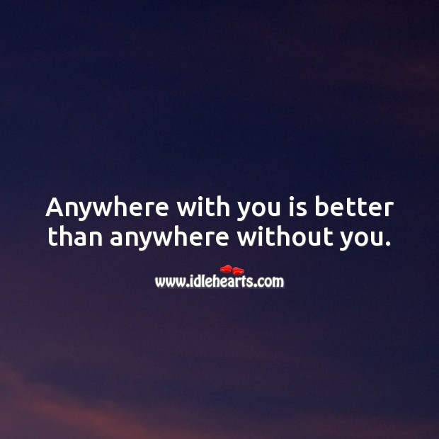 Anywhere with you is better than anywhere without you. Wedding Quotes Image