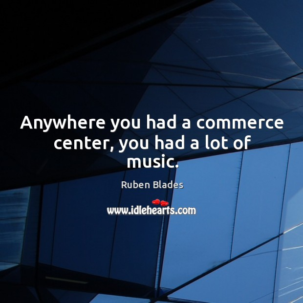 Anywhere you had a commerce center, you had a lot of music. Ruben Blades Picture Quote
