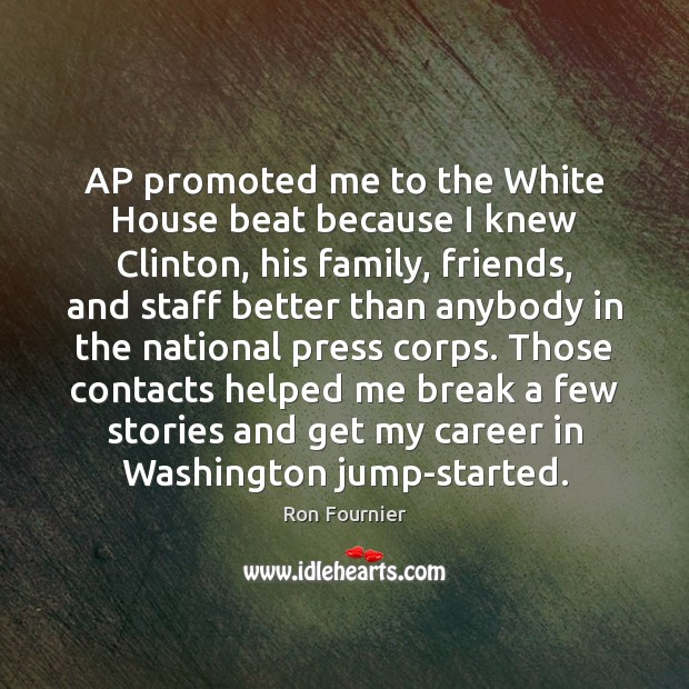 AP promoted me to the White House beat because I knew Clinton, Ron Fournier Picture Quote