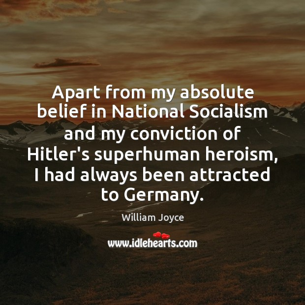 Apart from my absolute belief in National Socialism and my conviction of Image