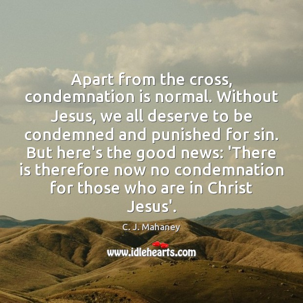 Apart from the cross, condemnation is normal. Without Jesus, we all deserve Image