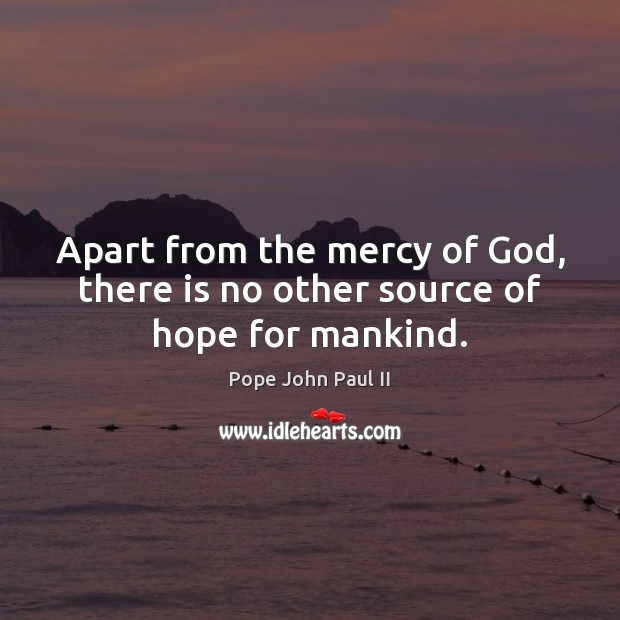 Apart from the mercy of God, there is no other source of hope for mankind. Image