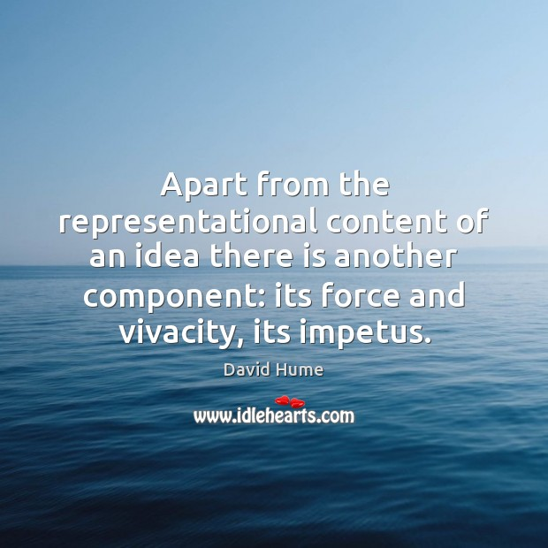 Apart from the representational content of an idea there is another component: David Hume Picture Quote
