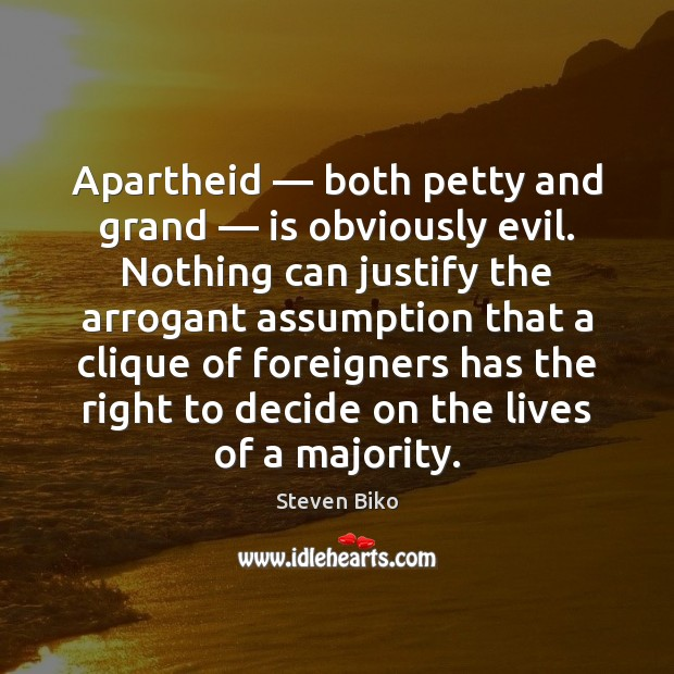 Apartheid — both petty and grand — is obviously evil. Nothing can justify the Steven Biko Picture Quote