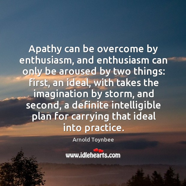 Apathy can be overcome by enthusiasm, and enthusiasm can only be aroused by two things: Image