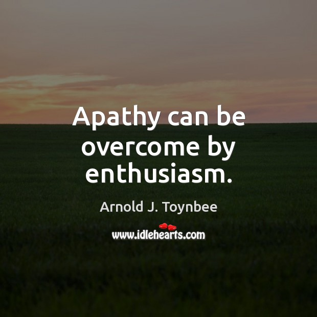 Apathy can be overcome by enthusiasm. Arnold J. Toynbee Picture Quote