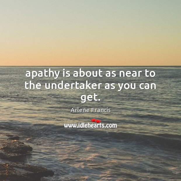 Image, Apathy is about as near to the undertaker as you can get.