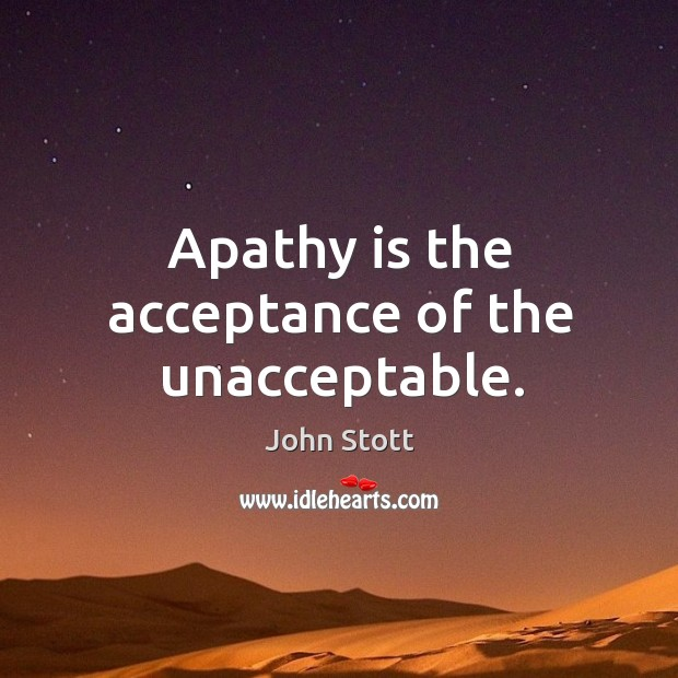 Apathy is the acceptance of the unacceptable. Image